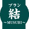 プラン『結 ~MUSUBI~ 』
